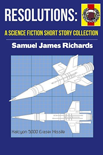 Resolutions: A Science Fiction Short Story Collection Samuel James Richards