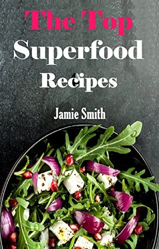 Superfood Recipes: Healthy And Delicious Super Food Recipes That Will Make You Feel Younger Jamie Smith