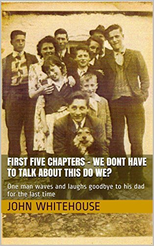First Five Chapters - We Dont Have To Talk About This do we?: One man waves and laughs goodbye to his dad for the last time  by  John Whitehouse