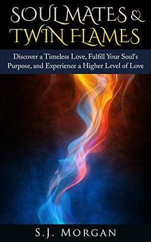 Soul Mates & Twin Flames: Discover a Timeless Love, Fulfill Your Souls Purpose, and Experience a Higher Level of Love (Soul Mates, Twin Flames, Karmic ... Spirits, Endless Love, Spiritual Partner)  by  S.J. Morgan