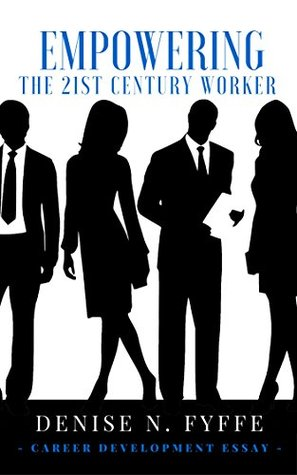 Empowering the 21st Century Worker  by  Denise N. Fyffe