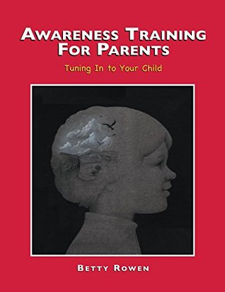 Tuning Into Your Child: Awareness Training for Parents  by  Betty Rowen