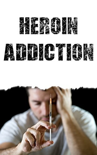 Heroin: Heroin Addiction - Understanding Heroins Affect On The Body And Steps To Overcome The Addiction  by  Dr. Frank Bontross
