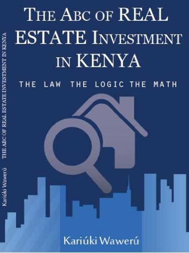 The ABC of Real Estate Investment in Kenya: The Law, The Logic, The Math Kariuki Waweru