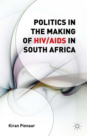 Politics in the Making of HIV/AIDS in South Africa  by  Kiran Pienaar