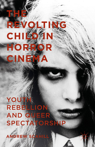The Revolting Child in Horror Cinema: Youth Rebellion and Queer Spectatorship Andrew Scahill