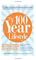 The 100 Year Lifestyle: Dr.Eric Plasker's Breakthrough Solution for Living Your Best Life--Every Day of Your Life!