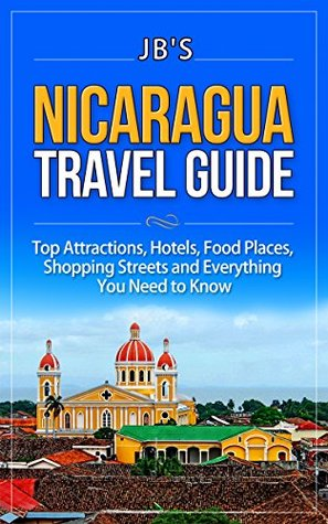 Nicaragua Travel Guide: Top Attractions, Hotels, Food Places, Shopping Streets, and Everything You Need to Know  by  JBs