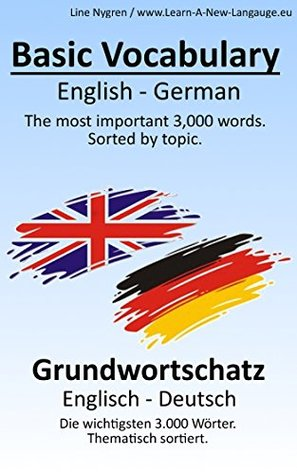 Basic Vocabulary English - German: The most important 3,000 words. Sorted  by  topic. by Line Nygren