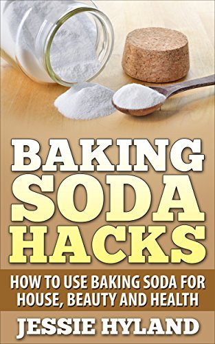 Baking Soda Hacks: How to use Baking Soda for House, Beauty and Health (Everyday Hacks Series: Baking Soda Hacks, Save Money, Do More with Baking Soda Book 1) Jessie Hyland