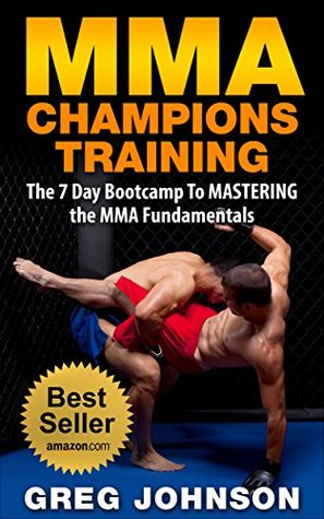 MMA: MMA CHAMPIONS TRAINING - The 7 Day Bootcamp To MASTERING the MMA Fundamentals Greg Johnson