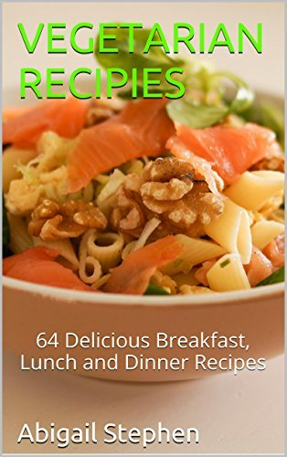Vegetarian Recipies: 64 Delicious Breakfast, Lunch and Dinner Recipes  by  Abigail Stephen