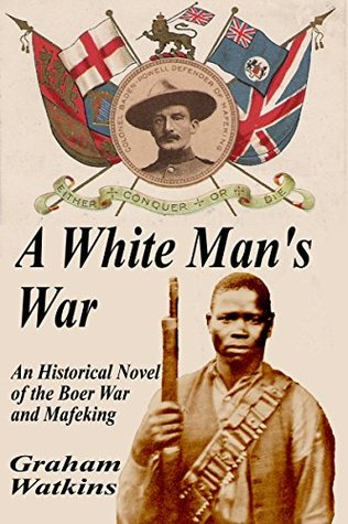 A White Mans War: An Historical Novel of the Boer War and Mafeking Graham Watkins