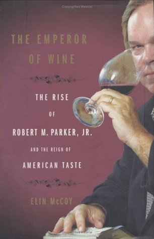 The Emperor of Wine: The Rise of Robert M. Parker, Jr. and the Reign of American Taste  by  Elin McCoy