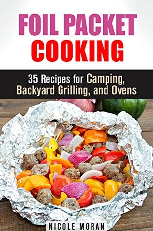Foil Packet Cooking: 35 Easy and Tasty Recipes for Camping, Backyard Grilling, and Ovens Nicole Moran