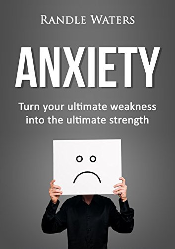 Anxiety: Turn your ultimate weakness into your ultimate strength Randle Waters