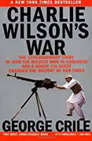 Charlie Wilson's War: The Extraordinary Story of How the Wildest Man in Congress and a Rogue CIA Agent Changed the History of Our Times