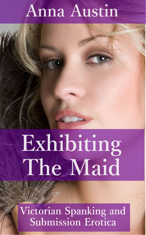 Exhibiting The Maid (Book 3 of Spanking The Maid) Anna Austin