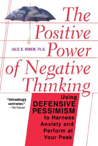 The Positive Power Of Negative Thinking: Using Defensive Pessimism to Harness Anxiety and Perform at Your Peak  by  Julie Norem