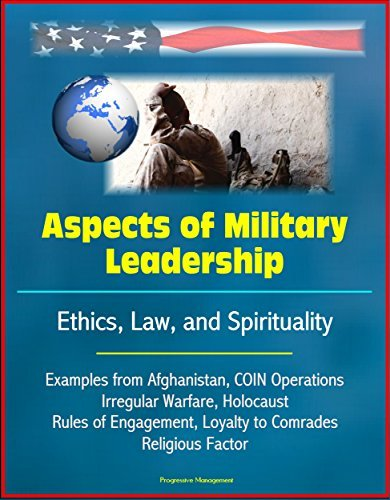 Aspects of Military Leadership - Ethics, Law, and Spirituality, Examples from Afghanistan, COIN Operations, Irregular Warfare, Holocaust, Rules of Engagement, Loyalty to Comrades, Religious Factor  by  U.S. Government