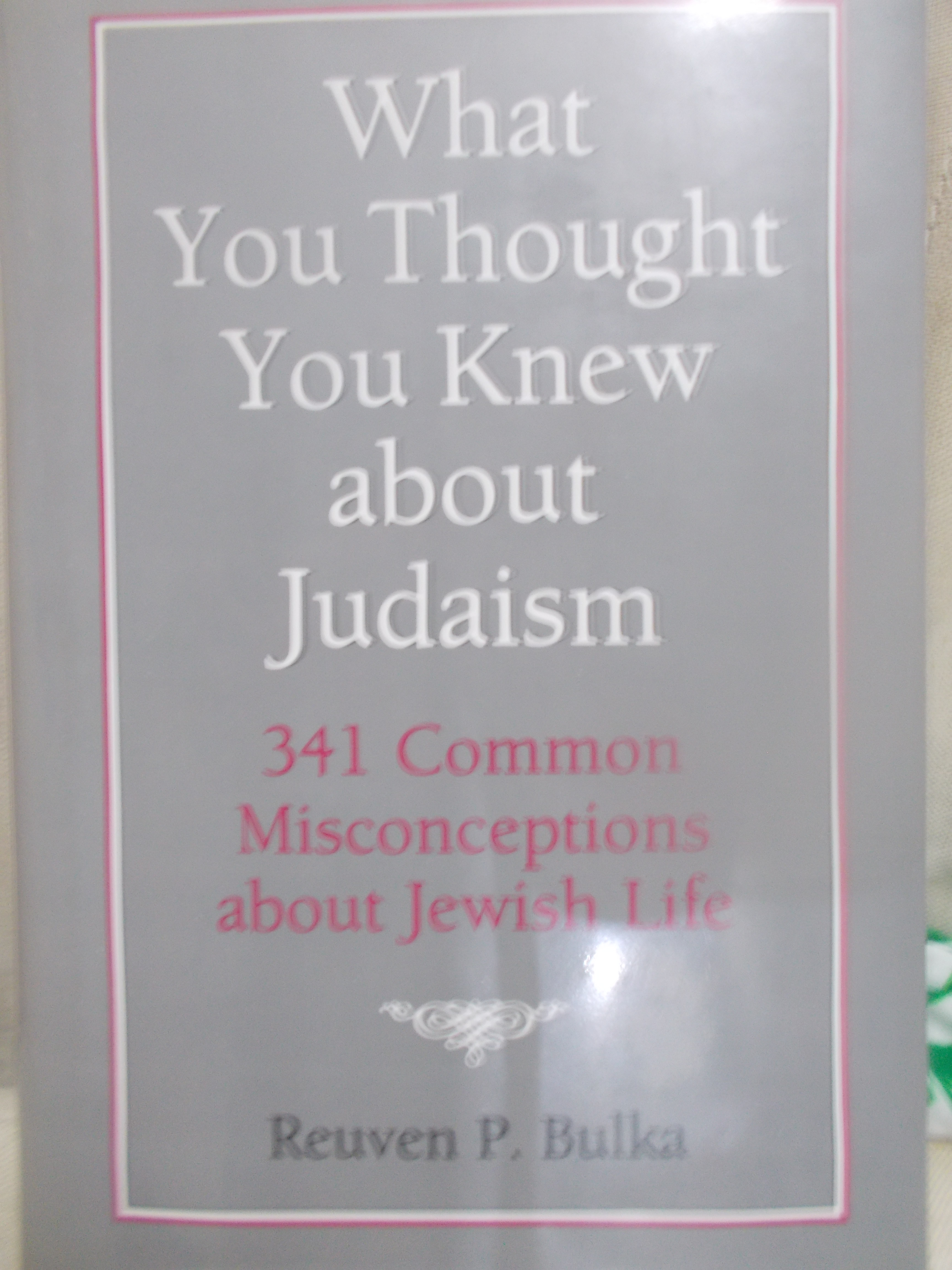 What You Thought You Knew About Judaism: 341 Common Misconceptions About Jewish Life  by  Reuven P. Bulka