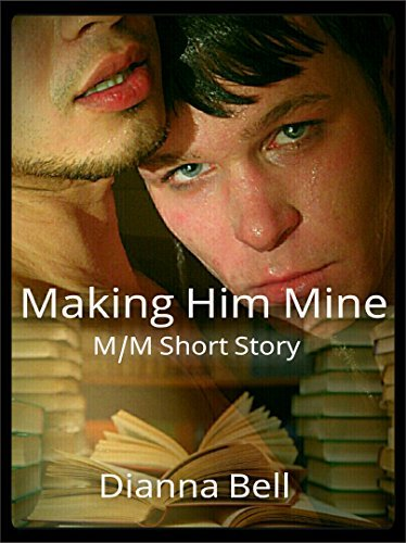 Making Him Mine: M/M Short Story Dianna Bell