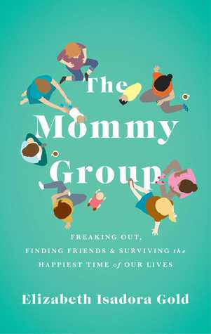 The Mommy Group: Freaking Out, Finding Friends, and Surviving the Happiest Time of Our Lives  by  Elizabeth Gold