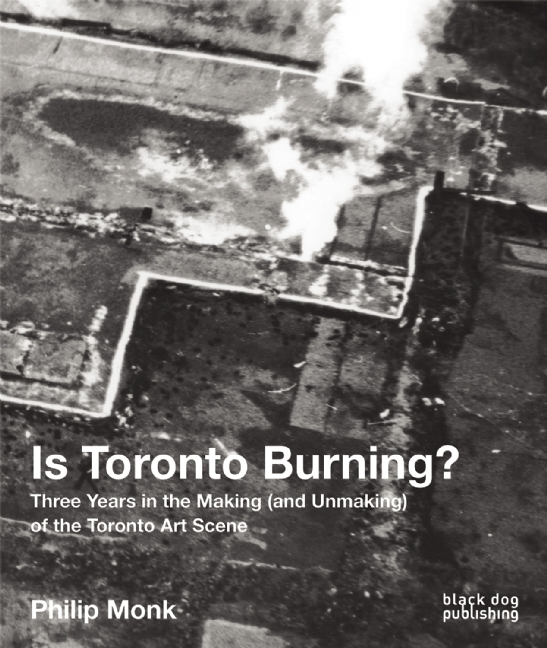 Is Toronto Burning?: Three Years in the Making (and Unmaking) of the Toronto Art Scene  by  Philip Monk
