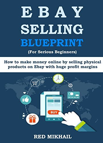 EBAY SELLING BLUEPRINT (For Serious Beginners): How to make money online selling physical products on Ebay with huge profit margins by Red Mikhail