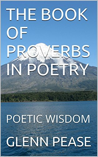 THE BOOK OF PROVERBS IN POETRY: POETIC WISDOM Glenn Pease