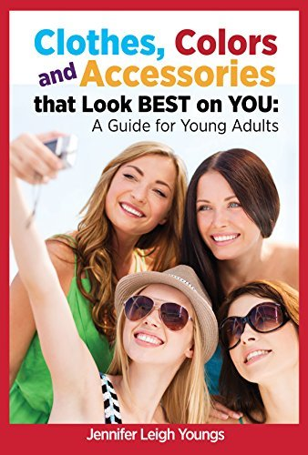 Clothes, Colors and Accessories that look BEST on YOU: A Guide for Young Adults  by  Jennifer Leigh Youngs