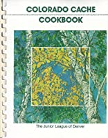 Colorado Cache Cookbook: A Goldmine of Recipes from the Junior League of Denver