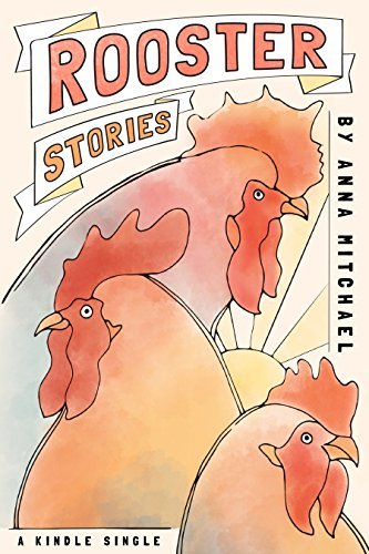 Rooster Stories: Farm-Raised Tales of Life, Love, and Motherhood  by  Anna Mitchael