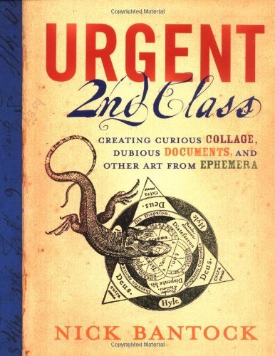 Urgent 2nd Class: Creating Curious Collage, Dubious Documents, and Other Art from Ephemera Nick Bantock