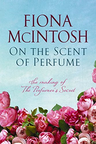 On the Scent of Perfume: The Making of the Perfumers Secret  by  Fiona McIntosh