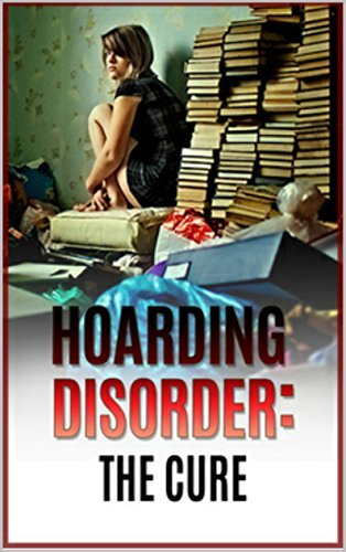 Hoarding: Hoarding Disorder - The Cure (Knowing the Stages of the Hoarding - A Guide to Clean Up Your Lifestyle and Get Organized!) Julie Parks
