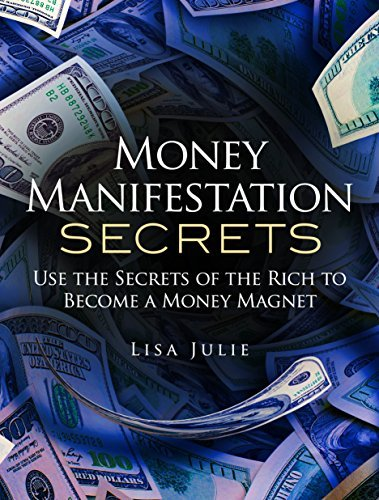 Money Manifestation Secrets: Use the Secrets of the Rich to Become a Money Magnet  by  Lisa Julie