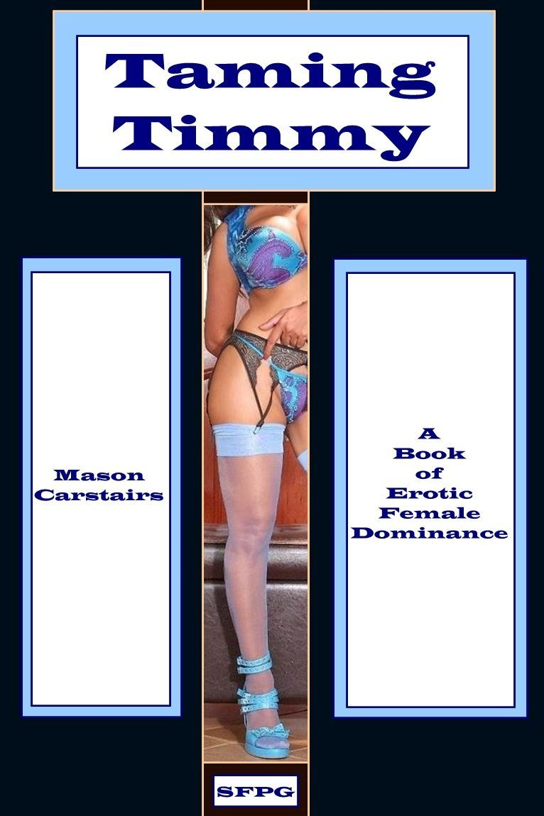 Taming Timmy: A Book of Erotic Female Dominance Mason Carstairs