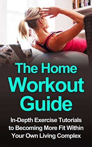 The Home Workout Guide: In-Depth Exercise Tutorials to Becoming More Fit Within Your Own Living Complex Ronda Bynes
