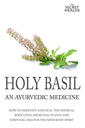 Holy Basil - Ayurvedic Medicines Tulsi: How To Meditate And Heal The Physical Body Using Medicinal Plants and Essential Oils For The Mind Body Spirit (The Secret Healer Oils Profiles Book 3) Elizabeth Ashley