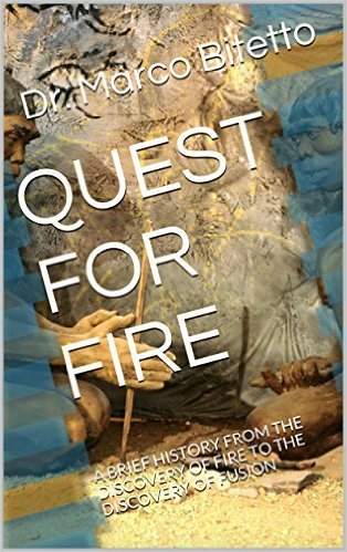 QUEST FOR FIRE: A BRIEF HISTORY OF THE DISCOVERY OF FIRE TO THE DISCOVERY OF FUSION Dr. Marco Bitetto