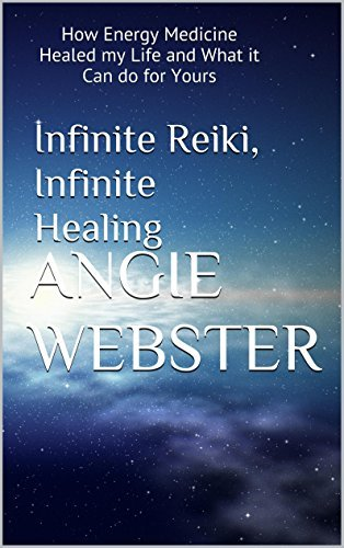 Infinite Reiki, Infinite Healing: How Energy Medicine Healed my Life and What it Can do for Yours  by  Angie Webster
