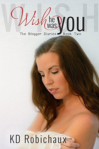 Wish He Was You (The Blogger Diaries #2)  by  K.D. Robichaux