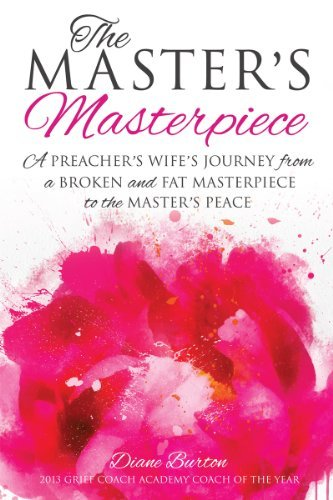 The Masters Masterpiece: A Preachers Wifes journey from a broken and fat masterpiece to the Masters Peace  by  Diane Burton