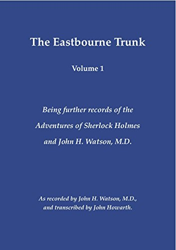 The Eastbourne Trunk: Being further records of the Adventures of Sherlock Holmes and John H. Watson, M.D as recorded  by  John H. Watson, M.D., and transcribed by John Howarth. (Volume 1) by John Howarth
