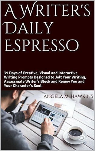 A Writers Daily Espresso: 31 Days Worth of Creative, Visual and Interactive Writing Prompts and Exercises Designed to Jolt Your Writing, Assassinate Writers Block and Renew Your Characters Soul Angela M. Hawkins