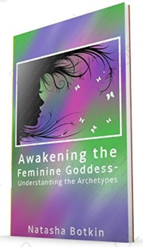 Awakening the Feminine Goddess and Understanding the Archetype  by  Natasha Botkin