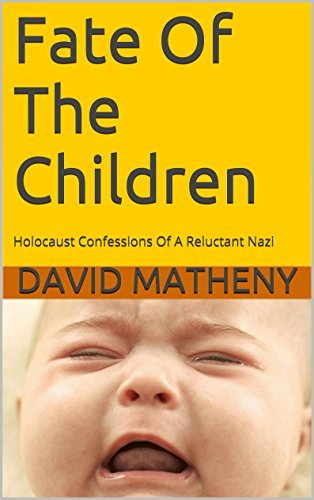 Fate Of The Children: Holocaust Confessions Of A Reluctant Nazi David Matheny
