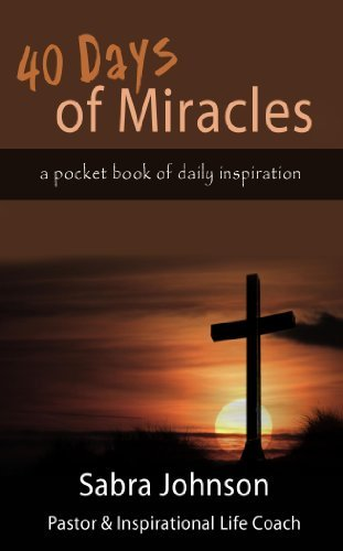 40 Days of Miracles: a pocket book of daily inspiration Sabra Johnson