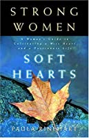 Strong Women Soft Hearts: A Woman's Guide to Cultivating a Wise Heart and a Passionate Life